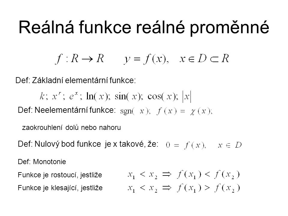 Reálná funkce reálné proměnné Def: Nulový bod funkce je x takové, že: Def: Monotonie Funkce je rostoucí, jestliže Funkce je klesající, jestliže Def: Neelementární funkce: Def: Základní elementární funkce: zaokrouhlení dolů nebo nahoru