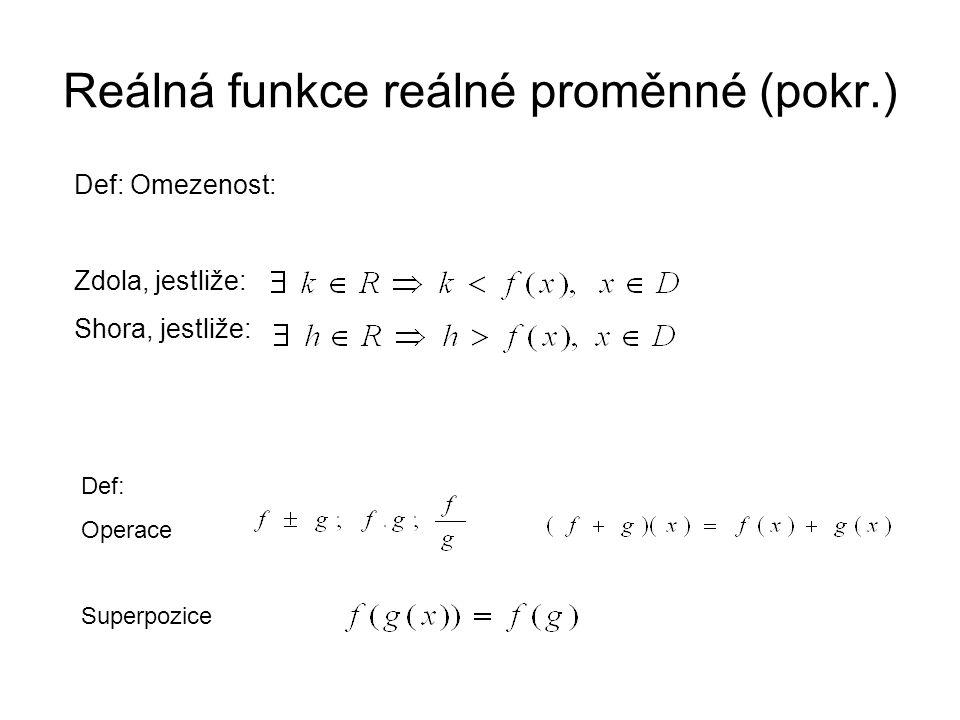 Reálná funkce reálné proměnné (pokr.) Def: Sudá, jestliže: Lichá, jestliže: Periodická: Def: Prostá Inverzní: fce G je inverzni k F, jestliže G(Fx)) = x