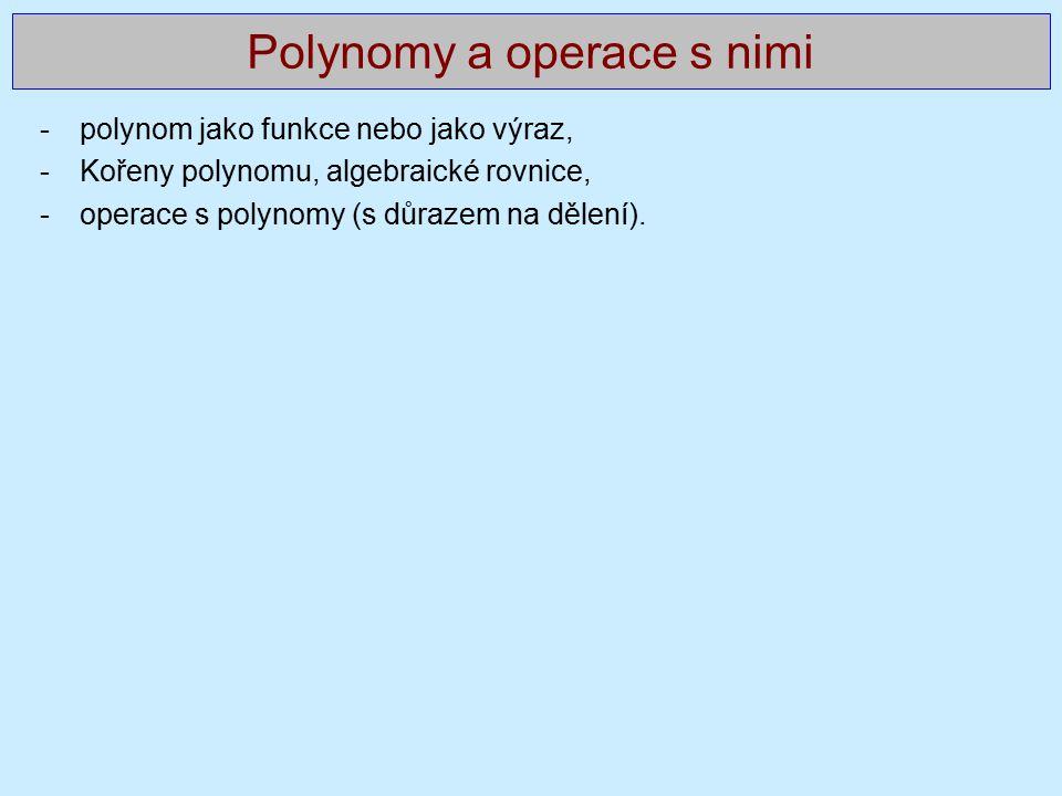 Polynomy a operace s nimi -polynom jako funkce nebo jako výraz, -Kořeny polynomu, algebraické rovnice, -operace s polynomy (s důrazem na dělení).