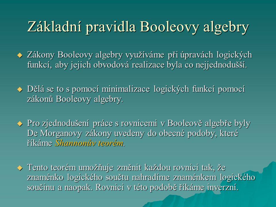 Základní pravidla Booleovy algebry  Zákony Booleovy algebry využíváme při úpravách logických funkcí, aby jejich obvodová realizace byla co nejjednodušší.