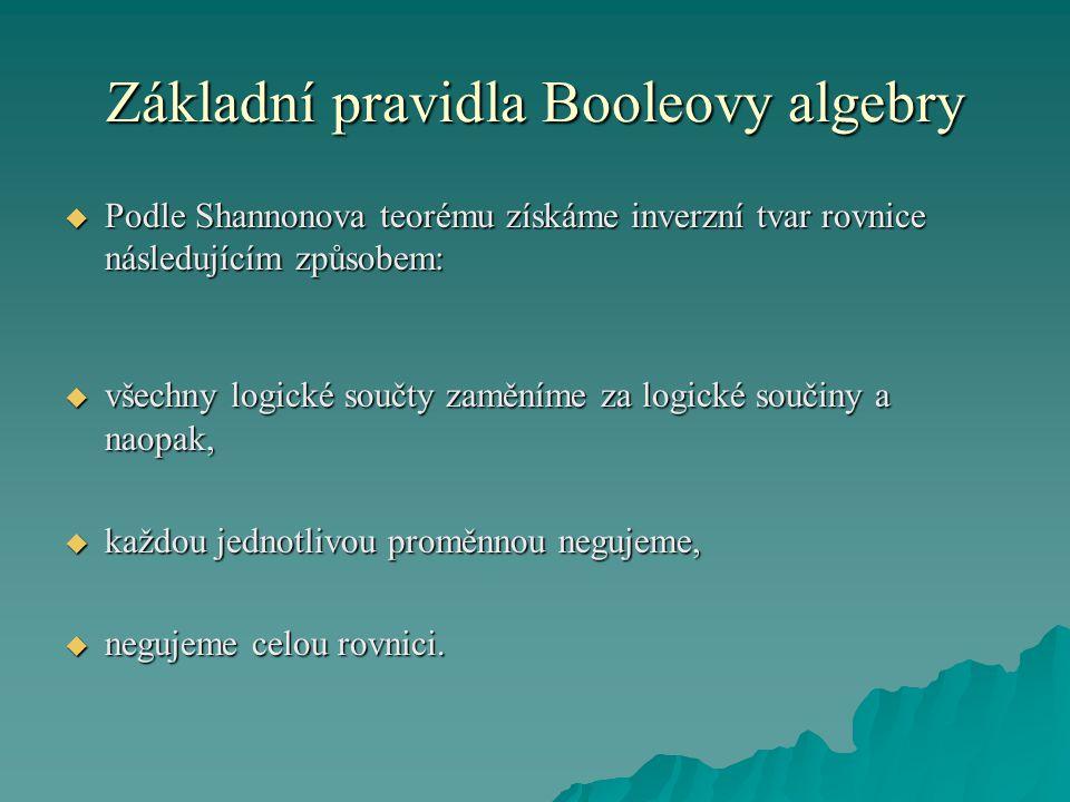 Základní pravidla Booleovy algebry  Podle Shannonova teorému získáme inverzní tvar rovnice následujícím způsobem:  všechny logické součty zaměníme za logické součiny a naopak,  každou jednotlivou proměnnou negujeme,  negujeme celou rovnici.