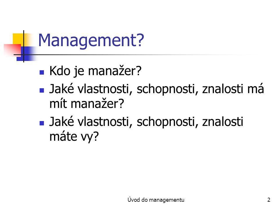 Úvod do managementu2 Management? Kdo je manažer? Jaké vlastnosti, schopnosti, znalosti má mít manažer? Jaké vlastnosti, schopnosti, znalosti máte vy?