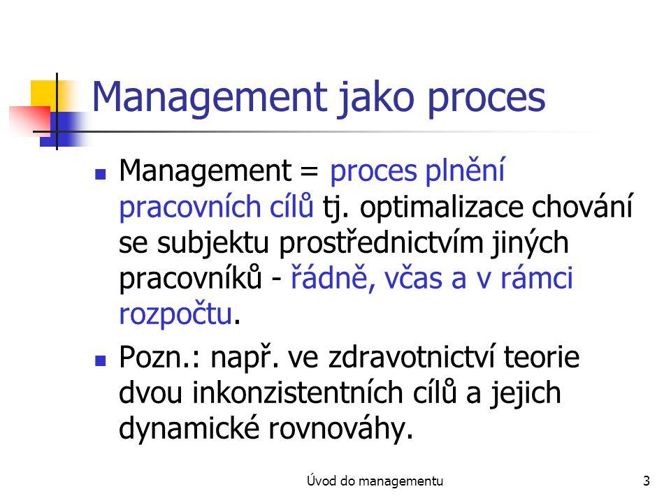 Úvod do managementu3 Management jako proces Management = proces plnění pracovních cílů tj. optimalizace chování se subjektu prostřednictvím jiných pra
