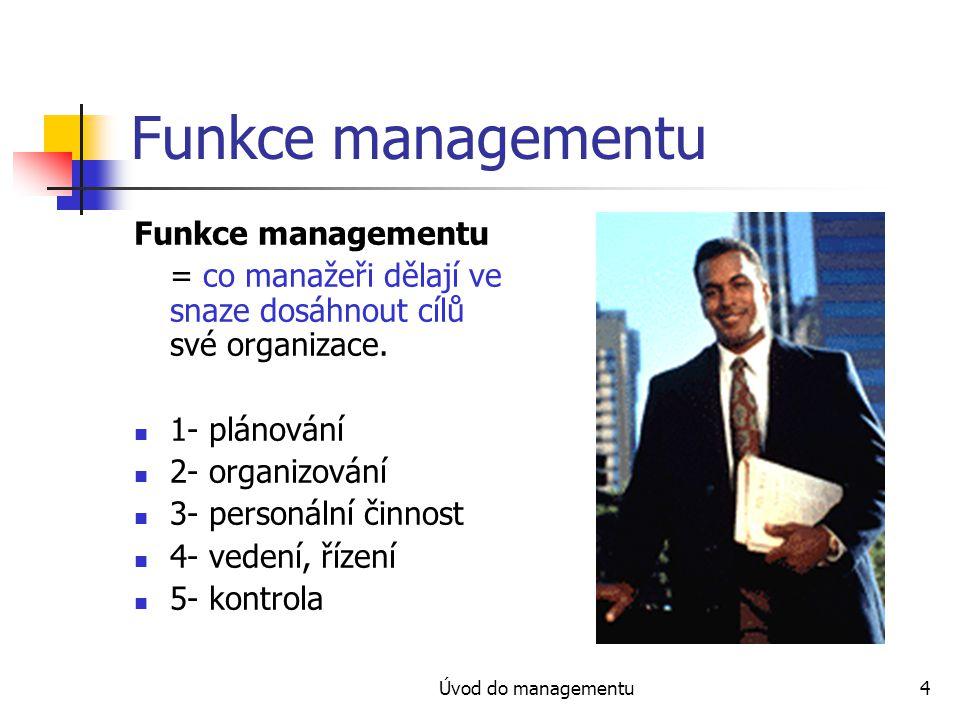 Úvod do managementu4 Funkce managementu = co manažeři dělají ve snaze dosáhnout cílů své organizace. 1- plánování 2- organizování 3- personální činnos