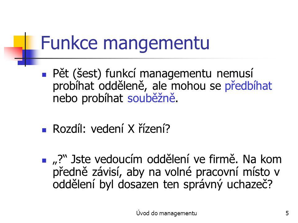 Úvod do managementu5 Funkce mangementu Pět (šest) funkcí managementu nemusí probíhat odděleně, ale mohou se předbíhat nebo probíhat souběžně. Rozdíl: