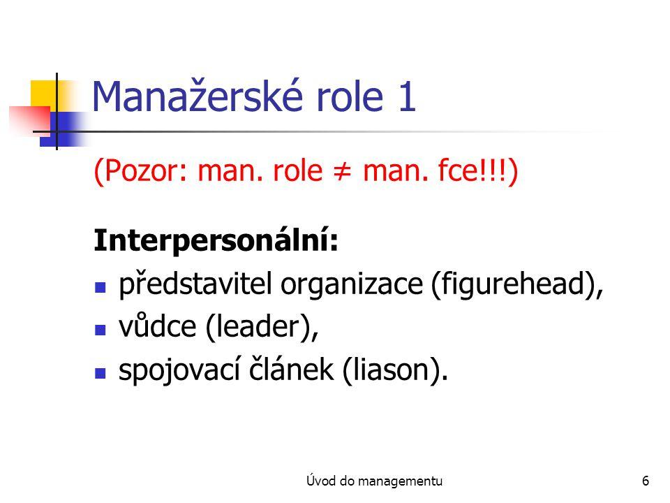 Úvod do managementu6 Manažerské role 1 (Pozor: man. role ≠ man. fce!!!) Interpersonální: představitel organizace (figurehead), vůdce (leader), spojova