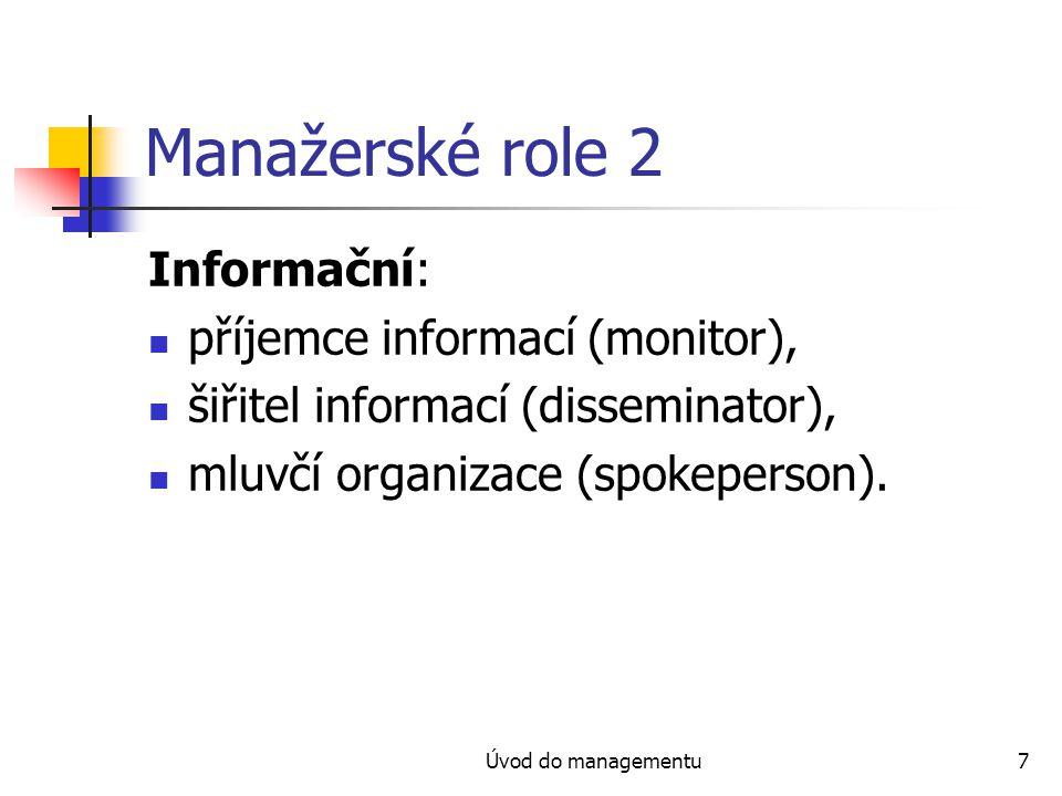 Úvod do managementu7 Manažerské role 2 Informační: příjemce informací (monitor), šiřitel informací (disseminator), mluvčí organizace (spokeperson).