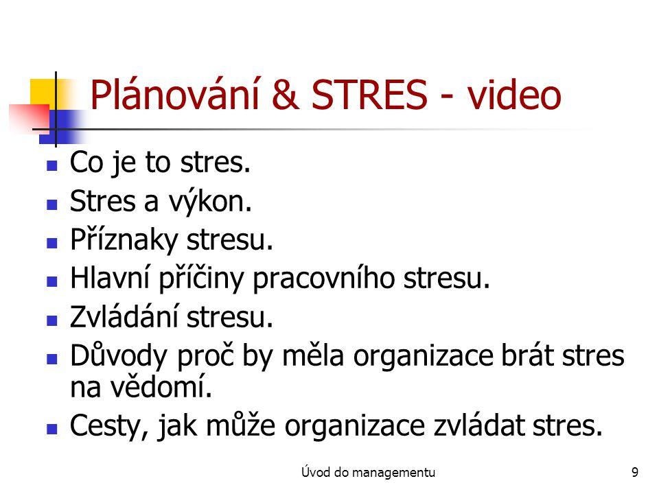 Úvod do managementu9 Plánování & STRES - video Co je to stres. Stres a výkon. Příznaky stresu. Hlavní příčiny pracovního stresu. Zvládání stresu. Důvo