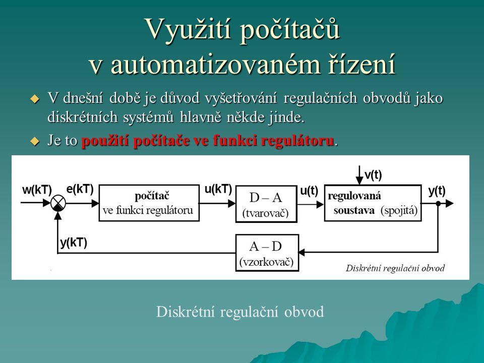 Využití počítačů v automatizovaném řízení  V dnešní době je důvod vyšetřování regulačních obvodů jako diskrétních systémů hlavně někde jinde.