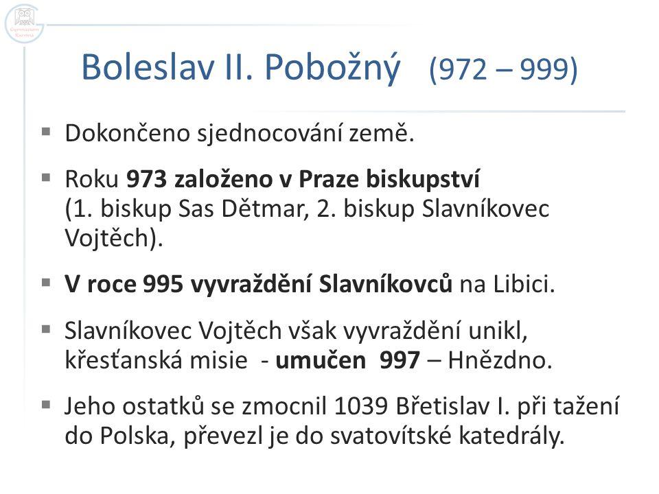 Boleslav II.Pobožný (972 – 999)  Dokončeno sjednocování země.