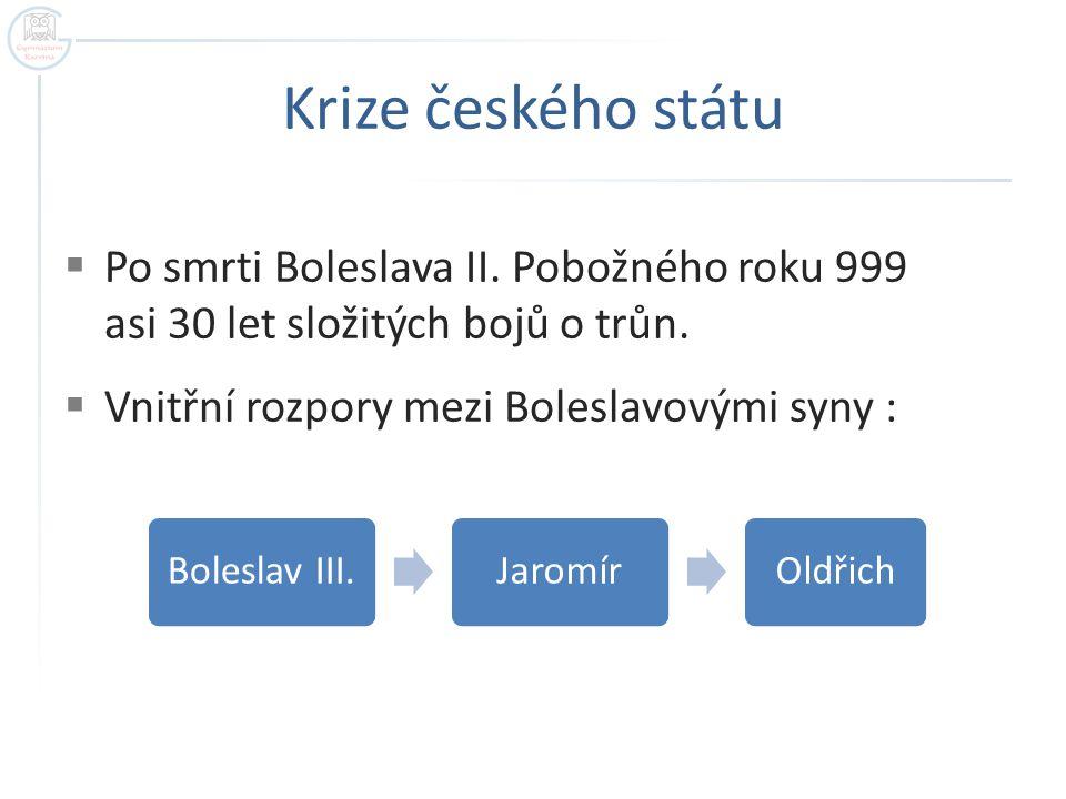 Krize českého státu  Po smrti Boleslava II.Pobožného roku 999 asi 30 let složitých bojů o trůn.