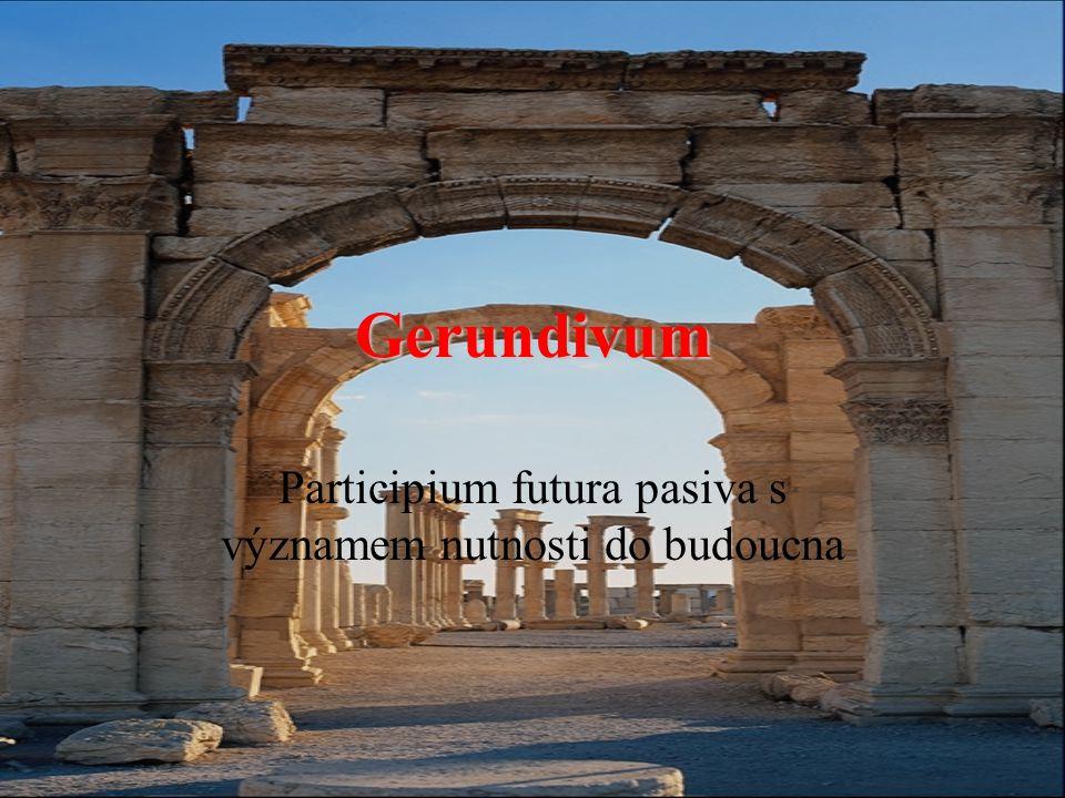 Gerundivum Participium futura pasiva s významem nutnosti do budoucna