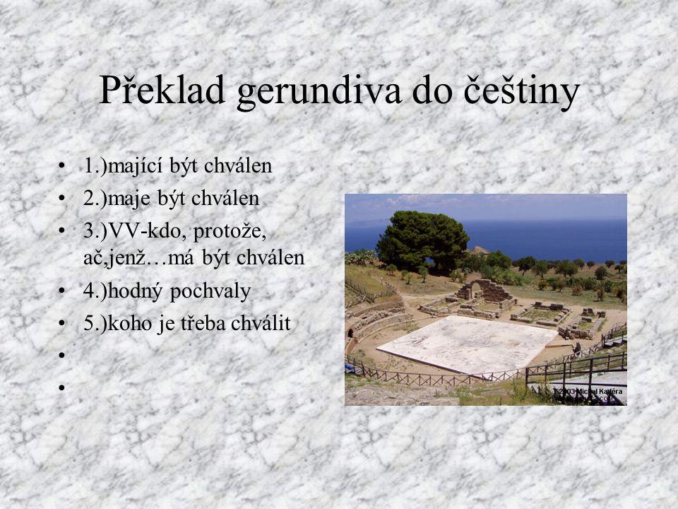 Vytvoření gerundiva K prézentnímu kmeni slovesnému přidáme sufix - ndus, -nda, -ndum: laudare + -ndus,-nda,-ndum = laudandus,a,um Analogicky u dalších konjugací : monendus, legendus,capiendus,audiendus