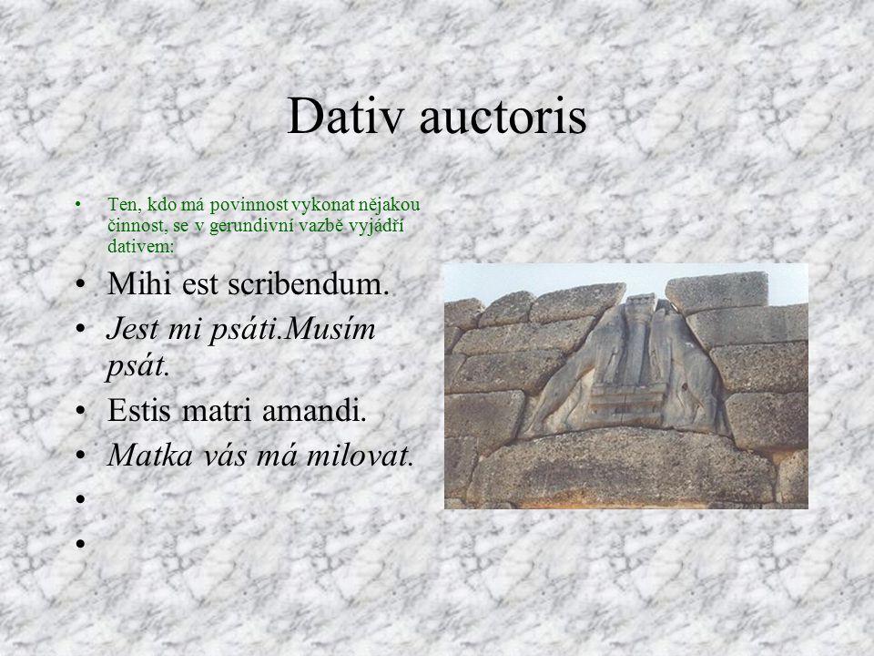 Dativ auctoris Ten, kdo má povinnost vykonat nějakou činnost, se v gerundivní vazbě vyjádří dativem: Mihi est scribendum.