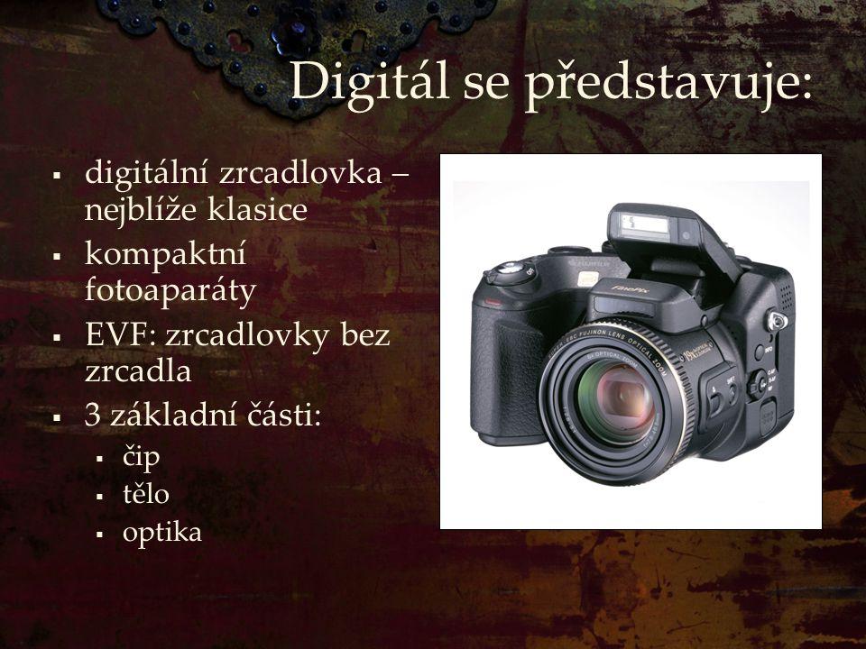 Digitál se představuje:  digitální zrcadlovka – nejblíže klasice  kompaktní fotoaparáty  EVF: zrcadlovky bez zrcadla  3 základní části:  čip  tě
