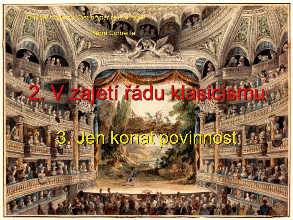 2. V zajetí řádu klasicismu 3. Jen konat povinnost Ó krutý hlase cti.
