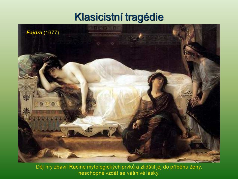 Klasicistní tragédie Faidra (1677) Děj hry zbavil Racine mytologických prvků a zlidštil jej do příběhu ženy, neschopné vzdát se vášnivé lásky.