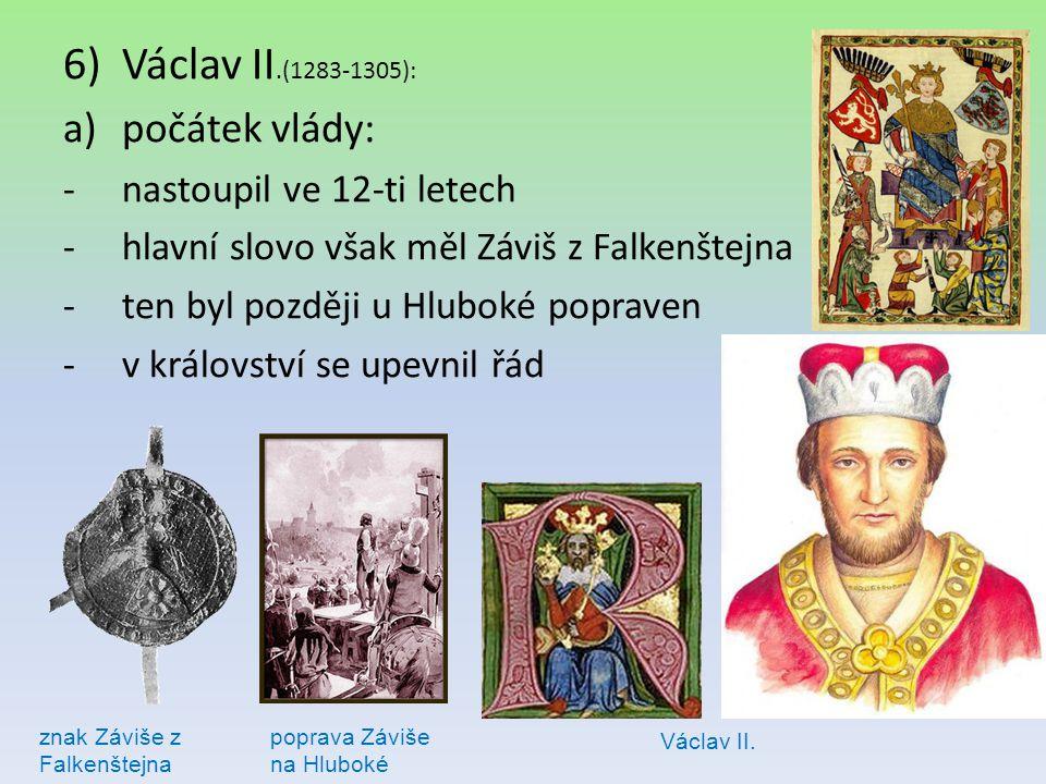 6)Václav II.(1283-1305): a)počátek vlády: -nastoupil ve 12-ti letech -hlavní slovo však měl Záviš z Falkenštejna -ten byl později u Hluboké popraven -