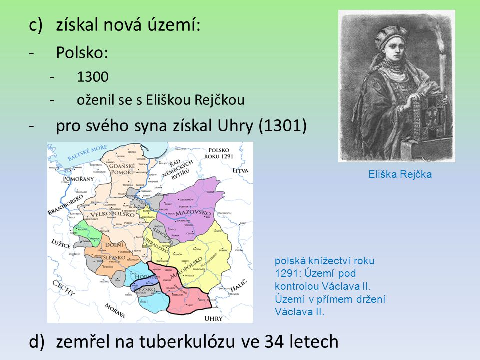 c)získal nová území: -Polsko: -1300 -oženil se s Eliškou Rejčkou -pro svého syna získal Uhry (1301) d)zemřel na tuberkulózu ve 34 letech Eliška Rejčka