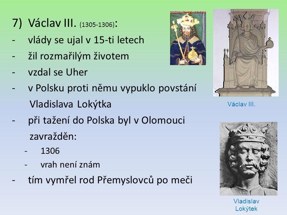 7)Václav III. (1305-1306) : -vlády se ujal v 15-ti letech -žil rozmařilým životem -vzdal se Uher -v Polsku proti němu vypuklo povstání Vladislava Loký