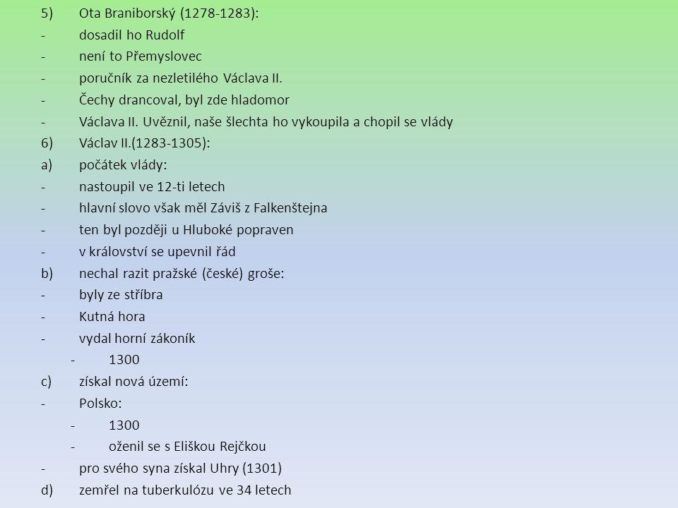 5)Ota Braniborský (1278-1283): -dosadil ho Rudolf -není to Přemyslovec -poručník za nezletilého Václava II. -Čechy drancoval, byl zde hladomor -Václav