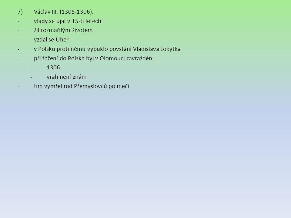 7)Václav III. (1305-1306): -vlády se ujal v 15-ti letech -žil rozmařilým životem -vzdal se Uher -v Polsku proti němu vypuklo povstání Vladislava Lokýt