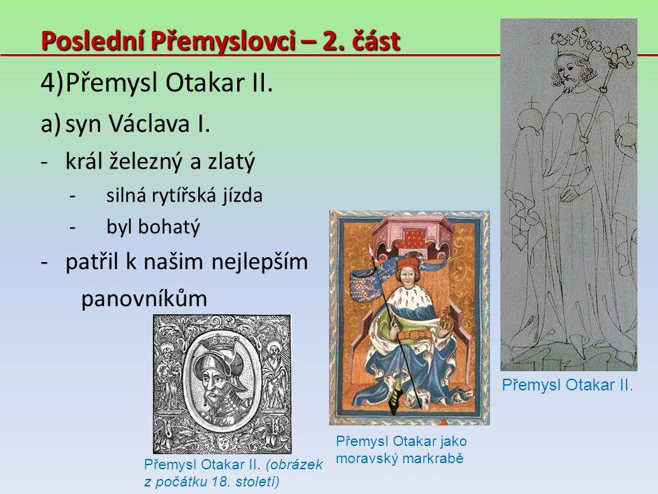Poslední Přemyslovci – 2. část 4)Přemysl Otakar II. a)syn Václava I. -král železný a zlatý -silná rytířská jízda -byl bohatý -patřil k našim nejlepším