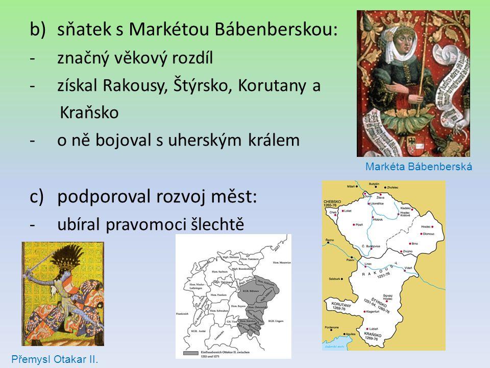 b)sňatek s Markétou Bábenberskou: -značný věkový rozdíl -získal Rakousy, Štýrsko, Korutany a Kraňsko -o ně bojoval s uherským králem c)podporoval rozv