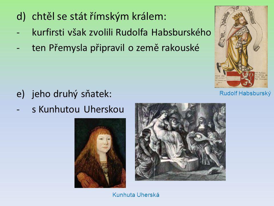 d)chtěl se stát římským králem: -kurfirsti však zvolili Rudolfa Habsburského -ten Přemysla připravil o země rakouské e)jeho druhý sňatek: -s Kunhutou
