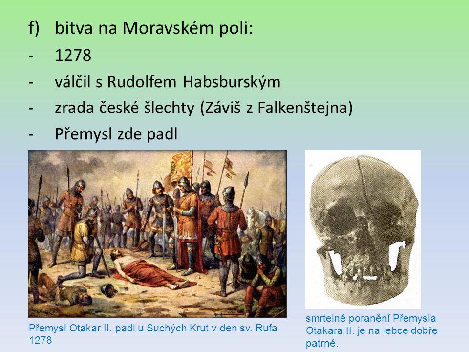 f)bitva na Moravském poli: -1278 -válčil s Rudolfem Habsburským -zrada české šlechty (Záviš z Falkenštejna) -Přemysl zde padl Přemysl Otakar II. padl
