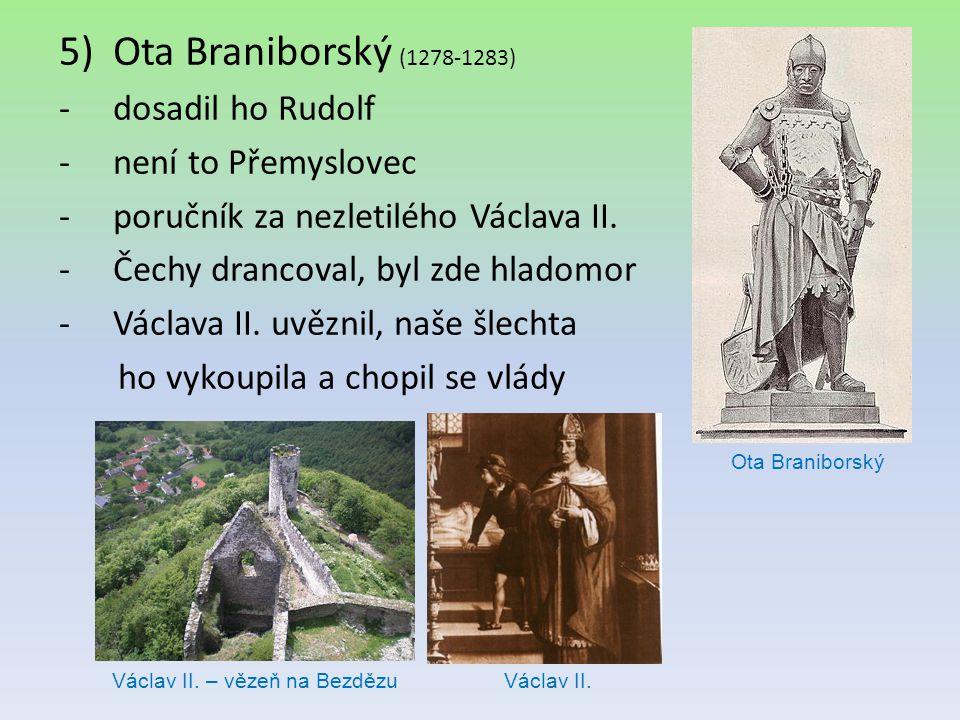 5)Ota Braniborský (1278-1283) -dosadil ho Rudolf -není to Přemyslovec -poručník za nezletilého Václava II. -Čechy drancoval, byl zde hladomor -Václava