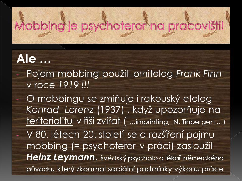 Ale … - Pojem mobbing použil ornitolog Frank Finn v roce 1919 !!! - O mobbingu se zmiňuje i rakouský etolog Konrad Lorenz (1937), když upozorňuje na t