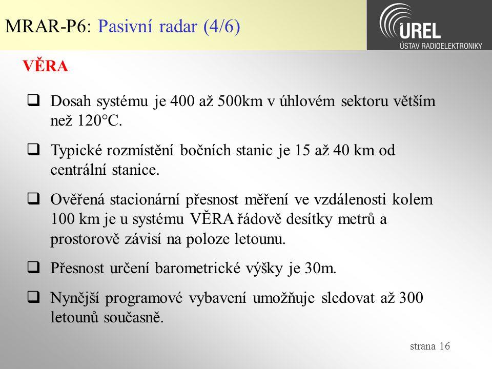strana 16 MRAR-P6: Pasivní radar (4/6) VĚRA  Dosah systému je 400 až 500km v úhlovém sektoru větším než 120°C.