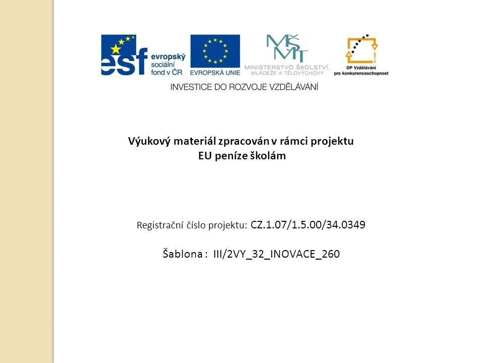 Výukový materiál zpracován v rámci projektu EU peníze školám Registrační číslo projektu: CZ.1.07/1.5.00/34.0349 Šablona : III/2VY_32_INOVACE_260