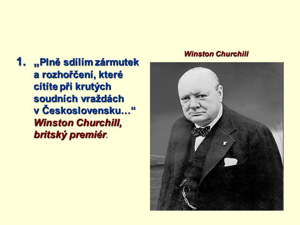 """1."""" Plně sdílím zármutek a rozhořčení, které cítíte při krutých soudních vraždách v Československu… Winston Churchill, britský premiér 1."""" Plně sdílím zármutek a rozhořčení, které cítíte při krutých soudních vraždách v Československu… Winston Churchill, britský premiér."""