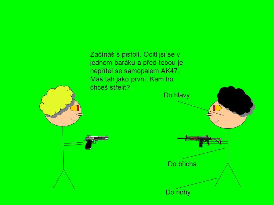 Začínáš s pistolí.Ocitl jsi se v jednom baráku a před tebou je nepřítel se samopalem AK47.
