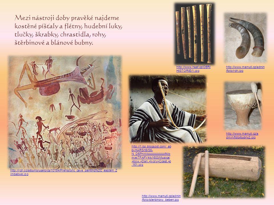 Mezi nástroji doby pravěké najdeme kostěné píšťaly a flétny, hudební luky, tlučky, škrabky, chrastidla, rohy, štěrbinové a blánové bubny. http://www.h