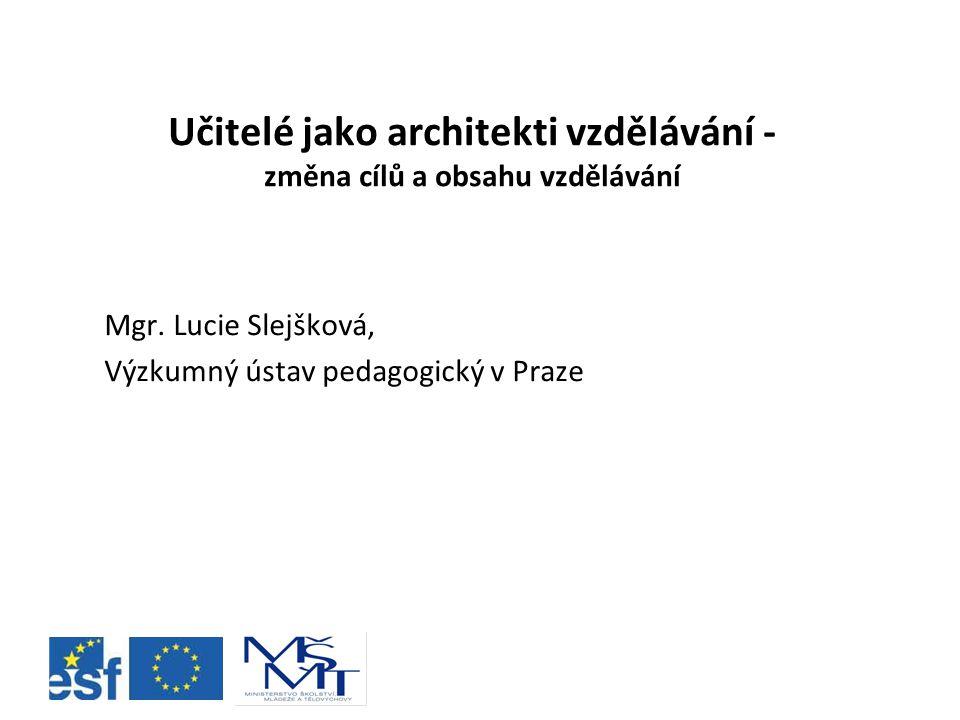 Učitelé jako architekti vzdělávání - změna cílů a obsahu vzdělávání Mgr. Lucie Slejšková, Výzkumný ústav pedagogický v Praze