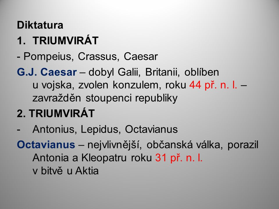 Diktatura 1.TRIUMVIRÁT - Pompeius, Crassus, Caesar G.J. Caesar – dobyl Galii, Britanii, oblíben u vojska, zvolen konzulem, roku 44 př. n. l. – zavražd