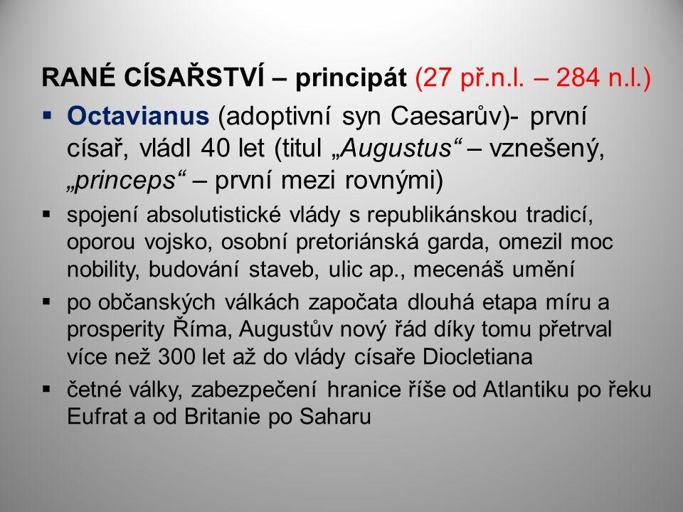 """RANÉ CÍSAŘSTVÍ – principát (27 př.n.l. – 284 n.l.)  Octavianus (adoptivní syn Caesarův)- první císař, vládl 40 let (titul """"Augustus"""" – vznešený, """"pri"""