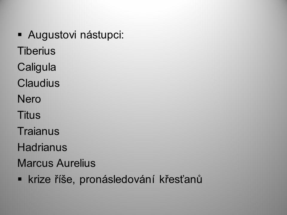  Augustovi nástupci: Tiberius Caligula Claudius Nero Titus Traianus Hadrianus Marcus Aurelius  krize říše, pronásledování křesťanů
