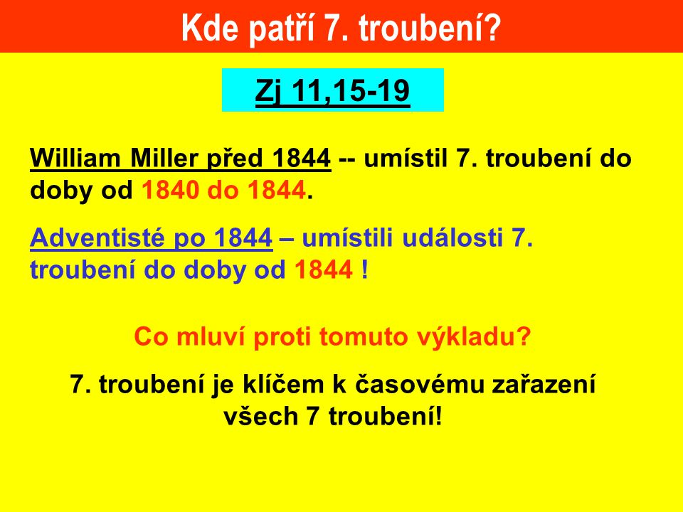 Kde patří 7. troubení? Zj 11,15-19 William Miller před 1844 -- umístil 7. troubení do doby od 1840 do 1844. Adventisté po 1844 – umístili události 7.