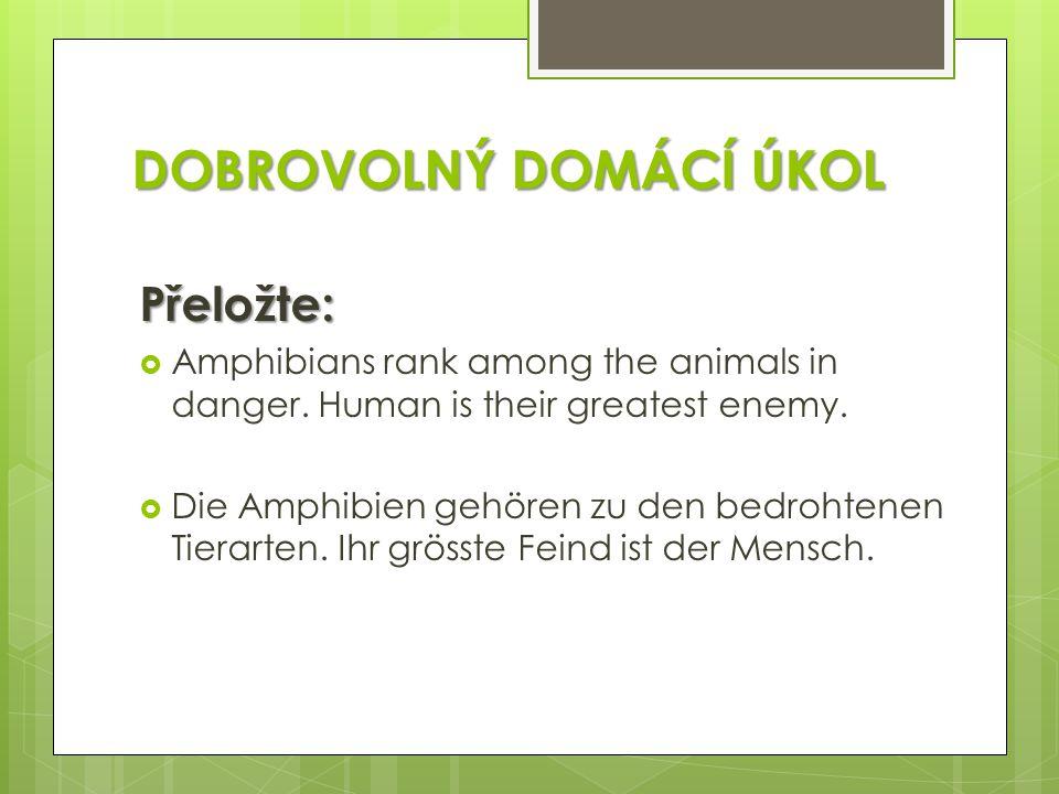 DOBROVOLNÝ DOMÁCÍ ÚKOL Přeložte:  Amphibians rank among the animals in danger. Human is their greatest enemy.  Die Amphibien gehören zu den bedrohte