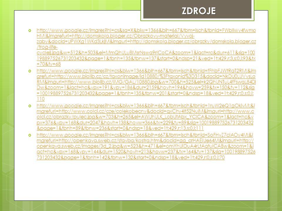  http://www.google.cz/imgres hl=cs&sa=X&biw=1366&bih=667&tbm=isch&tbnid=FWbIiwv4fwmo HM:&imgrefurl=http://domskola.bloger.cz/Obrazkovy-material/Vyvoj- zaby&docid=UPWXg1WKd3LkjM&imgurl=http://domskola.bloger.cz/obrazky/domskola.bloger.cz /frog-life- cyclejj.jpg&w=512&h=503&ei=MmQhULu8MsrNswa9rICoCA&zoom=1&iact=rc&dur=611&sig=100 198897526731203432&page=1&tbnh=135&tbnw=137&start=0&ndsp=21&ved=1t:429,r:3,s:0,i:93&tx =70&ty=68 http://www.google.cz/imgres hl=cs&sa=X&biw=1366&bih=667&tbm=isch&tbnid=FWbIiwv4fwmo HM:&imgrefurl=http://domskola.bloger.cz/Obrazkovy-material/Vyvoj- zaby&docid=UPWXg1WKd3LkjM&imgurl=http://domskola.bloger.cz/obrazky/domskola.bloger.cz /frog-life- cyclejj.jpg&w=512&h=503&ei=MmQhULu8MsrNswa9rICoCA&zoom=1&iact=rc&dur=611&sig=100 198897526731203432&page=1&tbnh=135&tbnw=137&start=0&ndsp=21&ved=1t:429,r:3,s:0,i:93&tx =70&ty=68  http://www.google.cz/imgres hl=cs&biw=1366&bih=667&tbm=isch&tbnid=fFhbFJWtRaT2RM:&im grefurl=http://www.biolib.cz/cz/taxonimage/id10880/%3Ftaxonid%3D315&docid=NkDU0LUVvsLo RM&imgurl=http://www.biolib.cz/IMG/GAL/10880.jpg&w=700&h=525&ei=k2QhUNTuL4fFswaL84DI Dw&zoom=1&iact=hc&vpx=191&vpy=186&dur=2159&hovh=194&hovw=259&tx=150&ty=112&sig =100198897526731203432&page=1&tbnh=135&tbnw=201&start=0&ndsp=18&ved=1t:429,r:0,s:0,i: 110 http://www.google.cz/imgres hl=cs&biw=1366&bih=667&tbm=isch&tbnid=fFhbFJWtRaT2RM:&im grefurl=http://www.biolib.cz/cz/taxonimage/id10880/%3Ftaxonid%3D315&docid=NkDU0LUVvsLo RM&imgurl=http://www.biolib.cz/IMG/GAL/10880.jpg&w=700&h=525&ei=k2QhUNTuL4fFswaL84DI Dw&zoom=1&iact=hc&vpx=191&vpy=186&dur=2159&hovh=194&hovw=259&tx=150&ty=112&sig =100198897526731203432&page=1&tbnh=135&tbnw=201&start=0&ndsp=18&ved=1t:429,r:0,s:0,i: 110  http://www.google.cz/imgres hl=cs&biw=1366&bih=667&tbm=isch&tbnid=1ruW2eQ1gOklvM:&i mgrefurl=http://www.colci.cz/cze/colekobecny&docid=qxChy4It52NulM&imgurl=http://www.c olci.cz/obrazky/pulec.jpg&w=703&h=265&ei=AWUhULK_LobUtAbx_YCICA&zoom=1&iact=hc&v px=376&vpy=168&dur=2047&hovh=138&hovw=366&