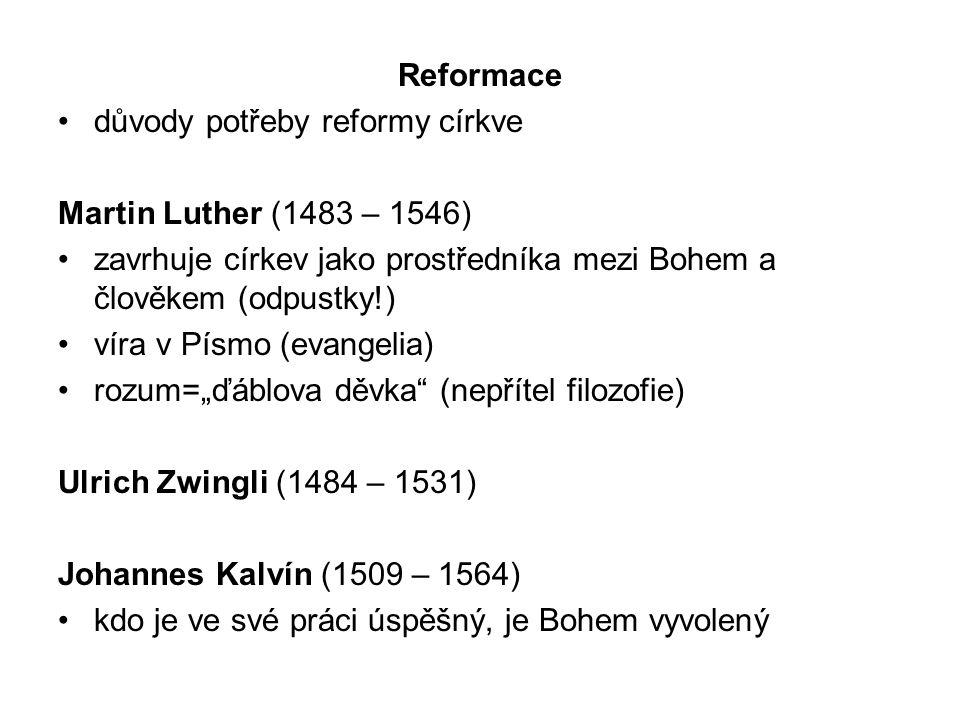 """Reformace důvody potřeby reformy církve Martin Luther (1483 – 1546) zavrhuje církev jako prostředníka mezi Bohem a člověkem (odpustky!) víra v Písmo (evangelia) rozum=""""ďáblova děvka (nepřítel filozofie) Ulrich Zwingli (1484 – 1531) Johannes Kalvín (1509 – 1564) kdo je ve své práci úspěšný, je Bohem vyvolený"""