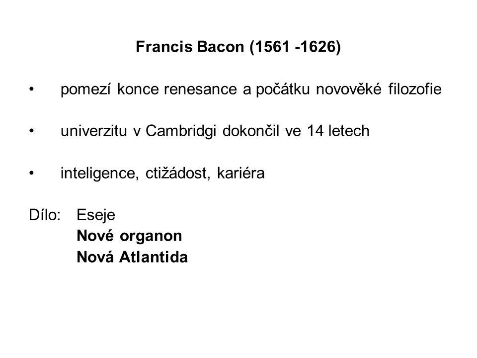 Francis Bacon (1561 -1626) pomezí konce renesance a počátku novověké filozofie univerzitu v Cambridgi dokončil ve 14 letech inteligence, ctižádost, kariéra Dílo: Eseje Nové organon Nová Atlantida