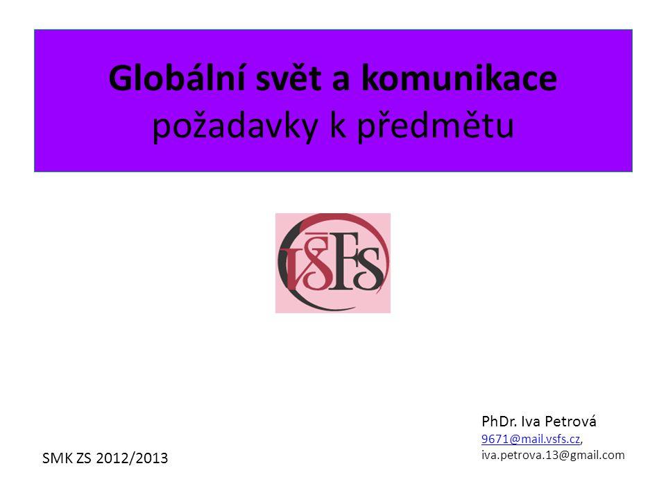 Globální svět a komunikace požadavky k předmětu PhDr. Iva Petrová 9671@mail.vsfs.cz9671@mail.vsfs.cz, iva.petrova.13@gmail.com SMK ZS 2012/2013