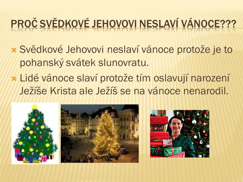  Svědkové Jehovovi neslaví vánoce protože je to pohanský svátek slunovratu.  Lidé vánoce slaví protože tím oslavují narození Ježíše Krista ale Ježíš