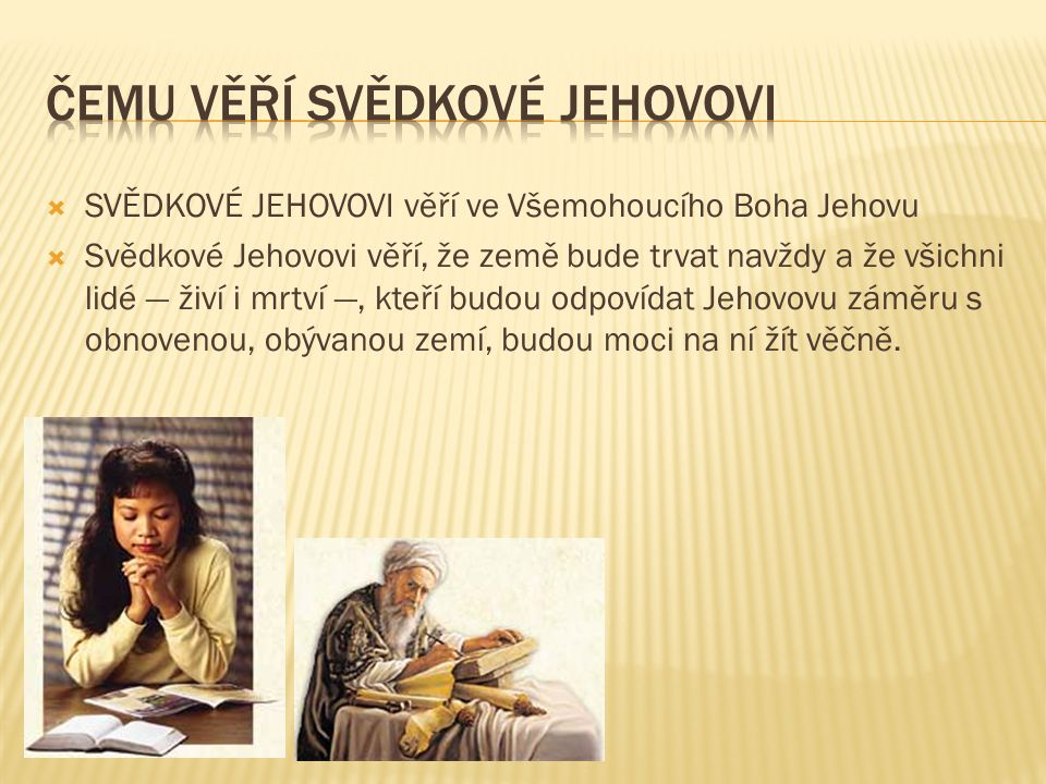  SVĚDKOVÉ JEHOVOVI věří ve Všemohoucího Boha Jehovu  Svědkové Jehovovi věří, že země bude trvat navždy a že všichni lidé — živí i mrtví —, kteří bud