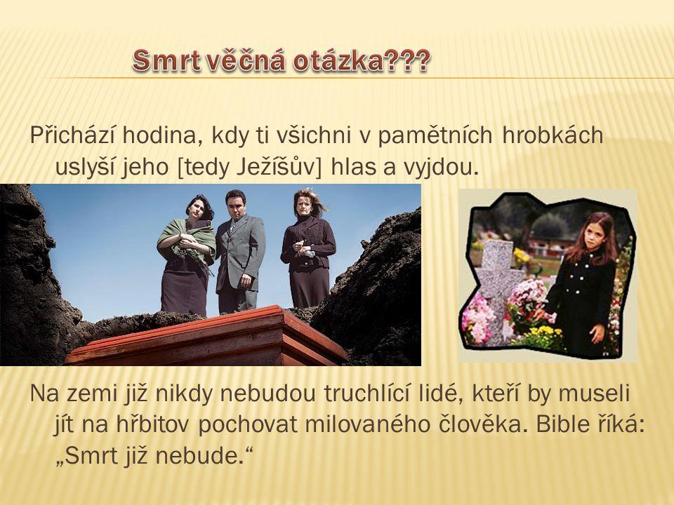 Přichází hodina, kdy ti všichni v pamětních hrobkách uslyší jeho [tedy Ježíšův] hlas a vyjdou. Na zemi již nikdy nebudou truchlící lidé, kteří by muse